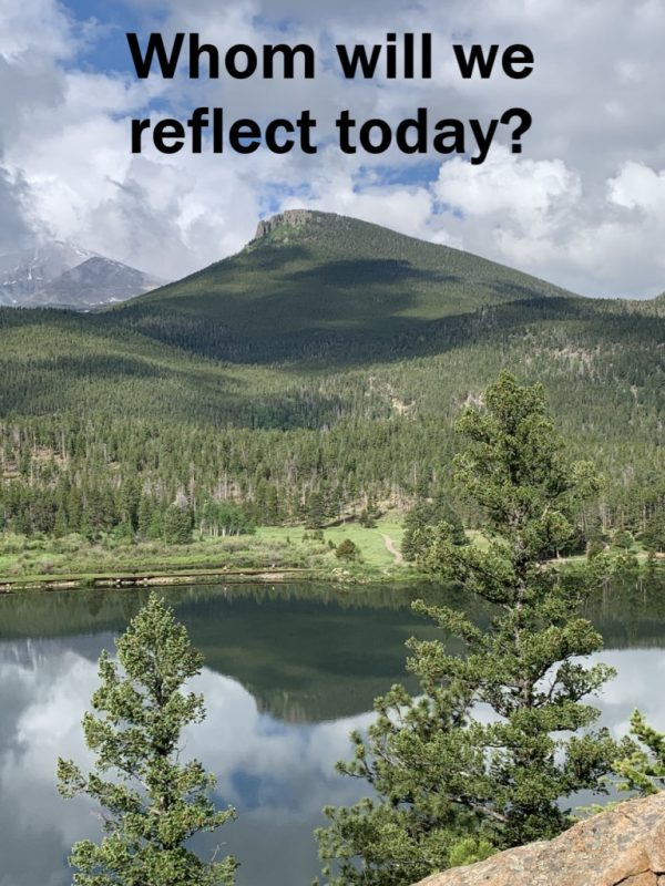 Whom Will We Reflect Today?